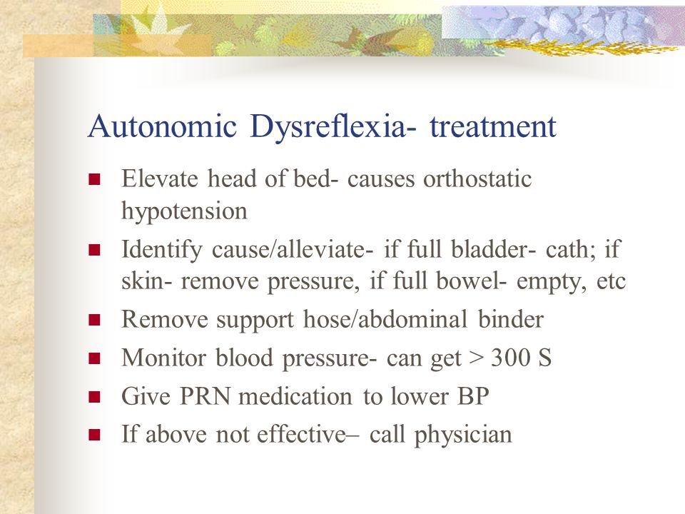 Autonomic Dysreflexia- treatment Elevate head of bed- causes orthostatic hypotension Identify cause/alleviate- if full bladder- cath; if skin- remove