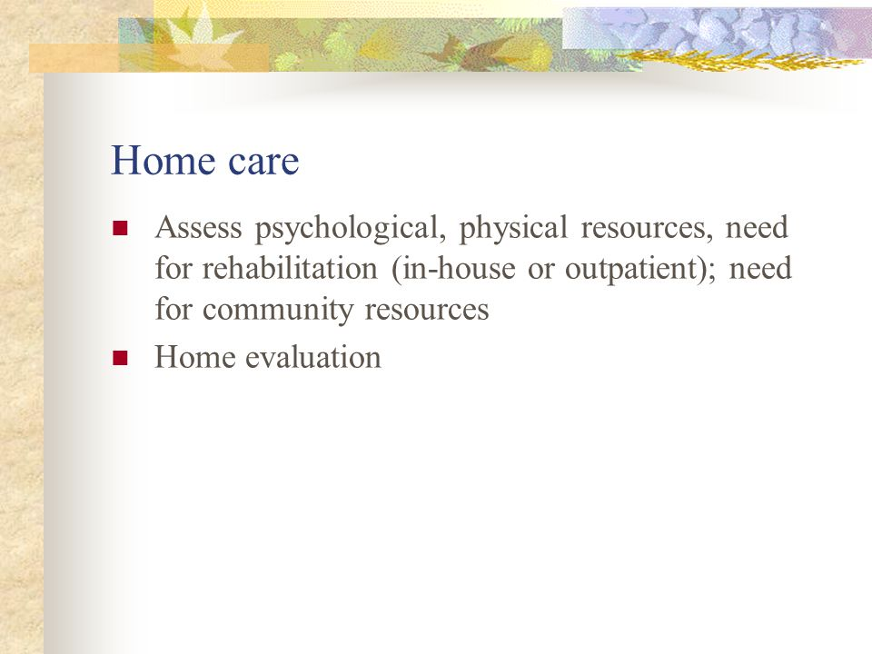 Home care Assess psychological, physical resources, need for rehabilitation (in-house or outpatient); need for community resources Home evaluation