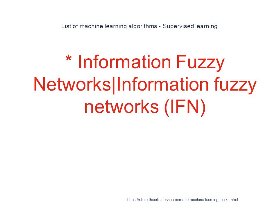 List of machine learning algorithms - Supervised learning 1 * Information Fuzzy Networks|Information fuzzy networks (IFN) https://store.theartofservic