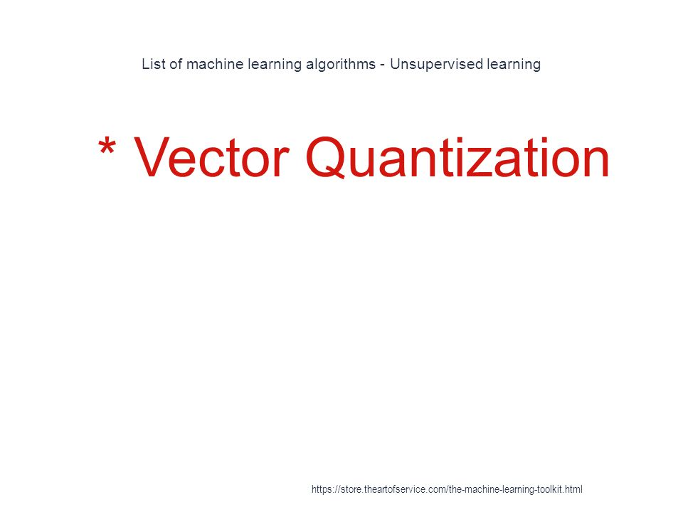 List of machine learning algorithms - Unsupervised learning 1 * Vector Quantization https://store.theartofservice.com/the-machine-learning-toolkit.htm