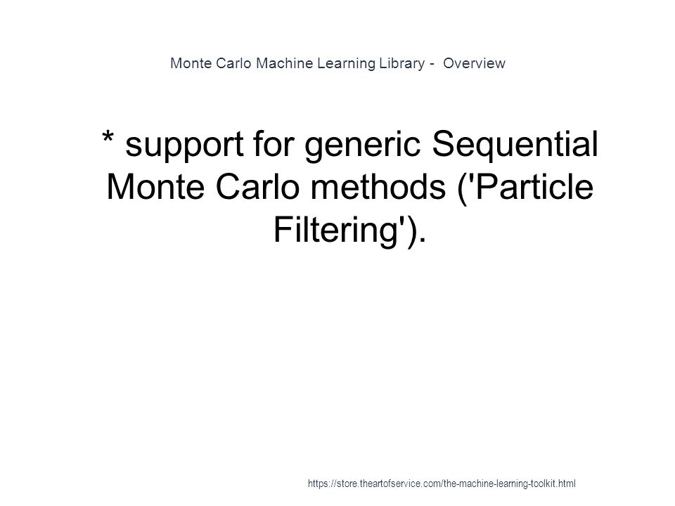 Monte Carlo Machine Learning Library - Overview 1 * support for generic Sequential Monte Carlo methods ('Particle Filtering'). https://store.theartofs
