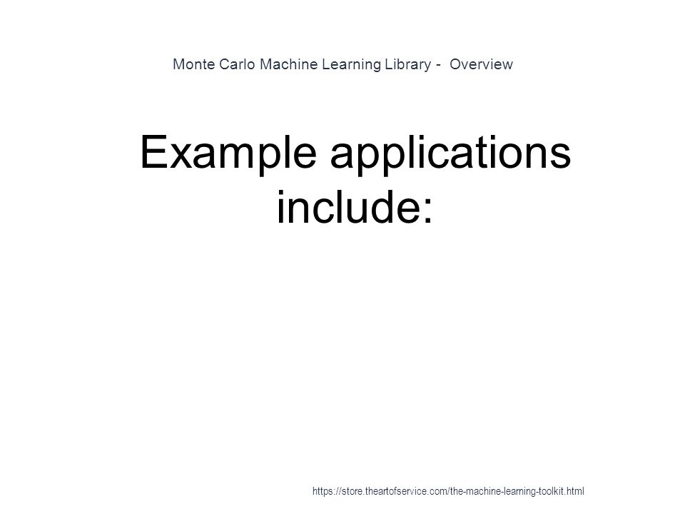 Monte Carlo Machine Learning Library - Overview 1 Example applications include: https://store.theartofservice.com/the-machine-learning-toolkit.html
