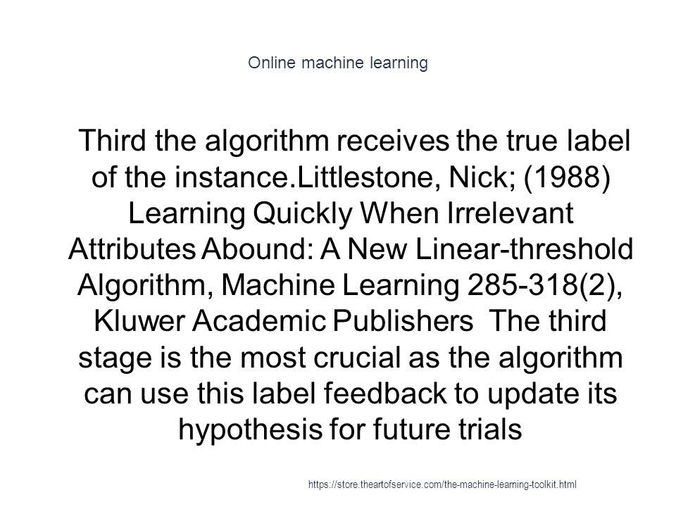 Online machine learning 1 Third the algorithm receives the true label of the instance.Littlestone, Nick; (1988) Learning Quickly When Irrelevant Attri