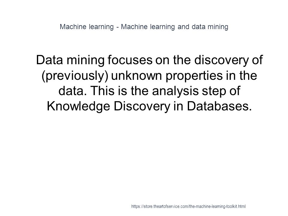 Machine learning - Machine learning and data mining 1 Data mining focuses on the discovery of (previously) unknown properties in the data. This is the