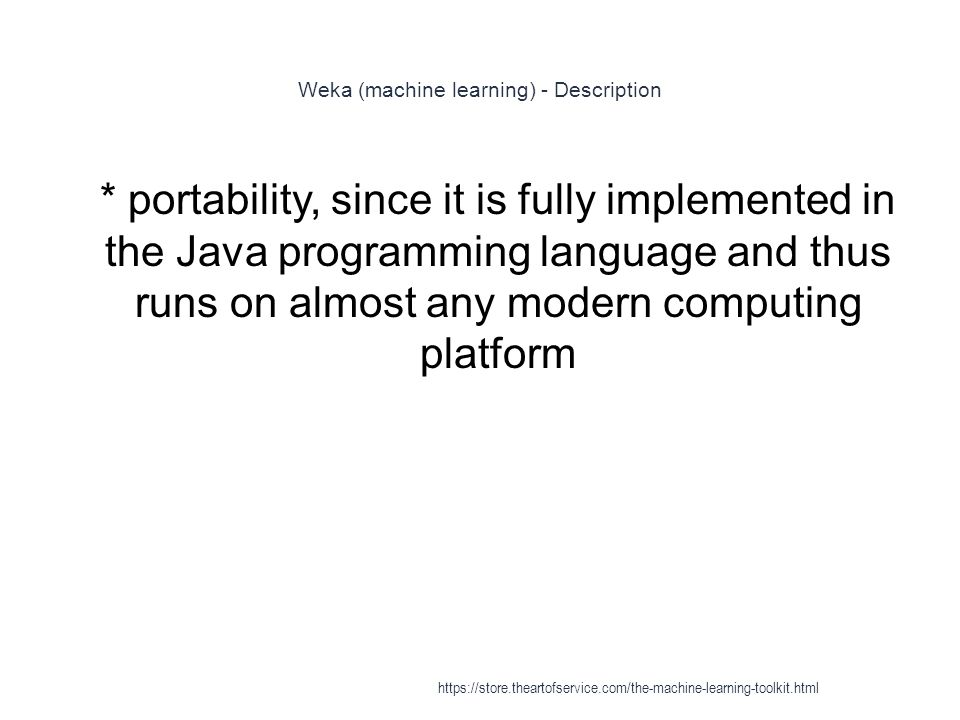 Weka (machine learning) - Description 1 * portability, since it is fully implemented in the Java programming language and thus runs on almost any mode