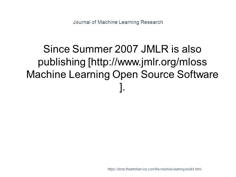 Journal of Machine Learning Research 1 Since Summer 2007 JMLR is also publishing [http://www.jmlr.org/mloss Machine Learning Open Source Software ]. h