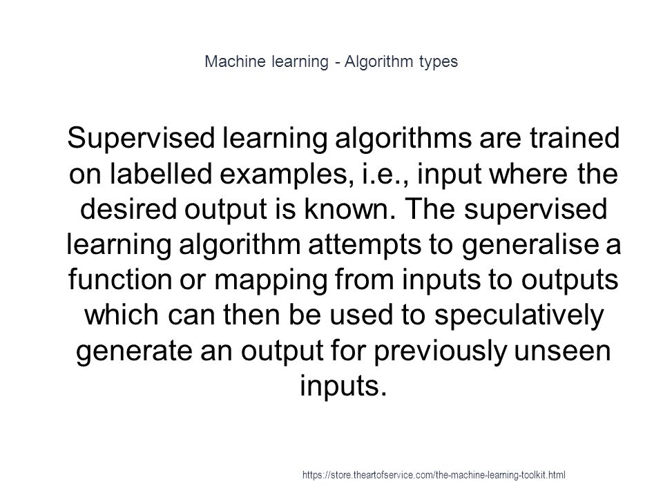 Machine learning - Algorithm types 1 Supervised learning algorithms are trained on labelled examples, i.e., input where the desired output is known. T