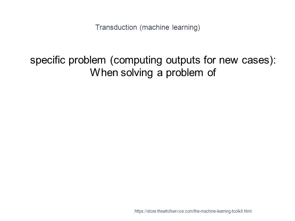 Transduction (machine learning) 1 specific problem (computing outputs for new cases): When solving a problem of https://store.theartofservice.com/the-
