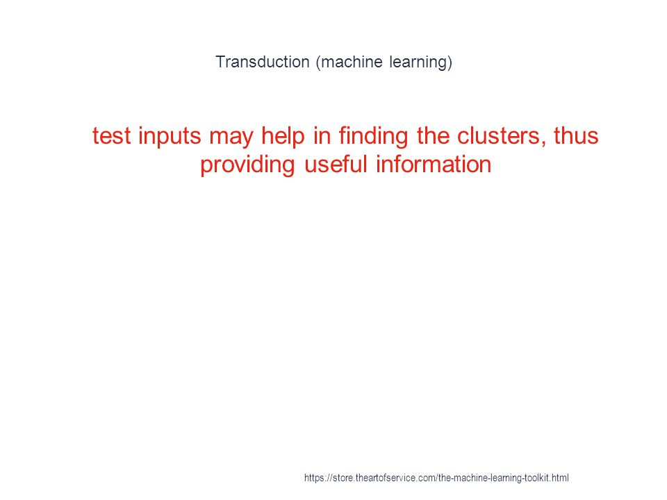 Transduction (machine learning) 1 test inputs may help in finding the clusters, thus providing useful information https://store.theartofservice.com/th