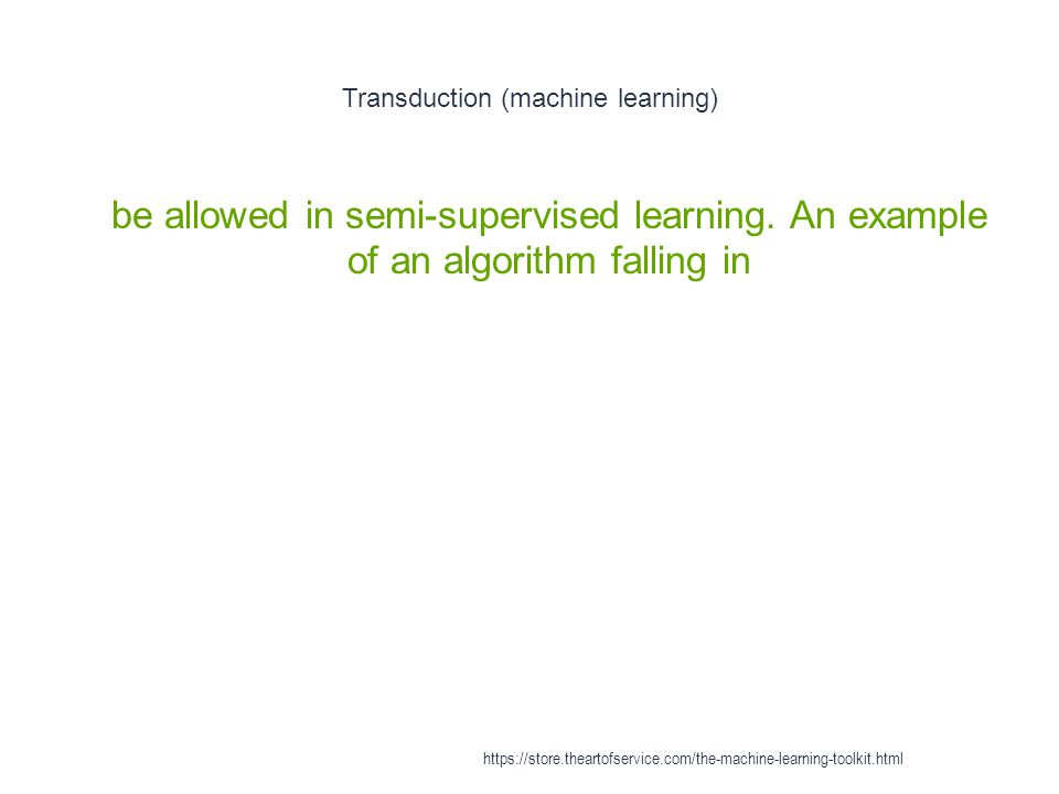 Transduction (machine learning) 1 be allowed in semi-supervised learning. An example of an algorithm falling in https://store.theartofservice.com/the-