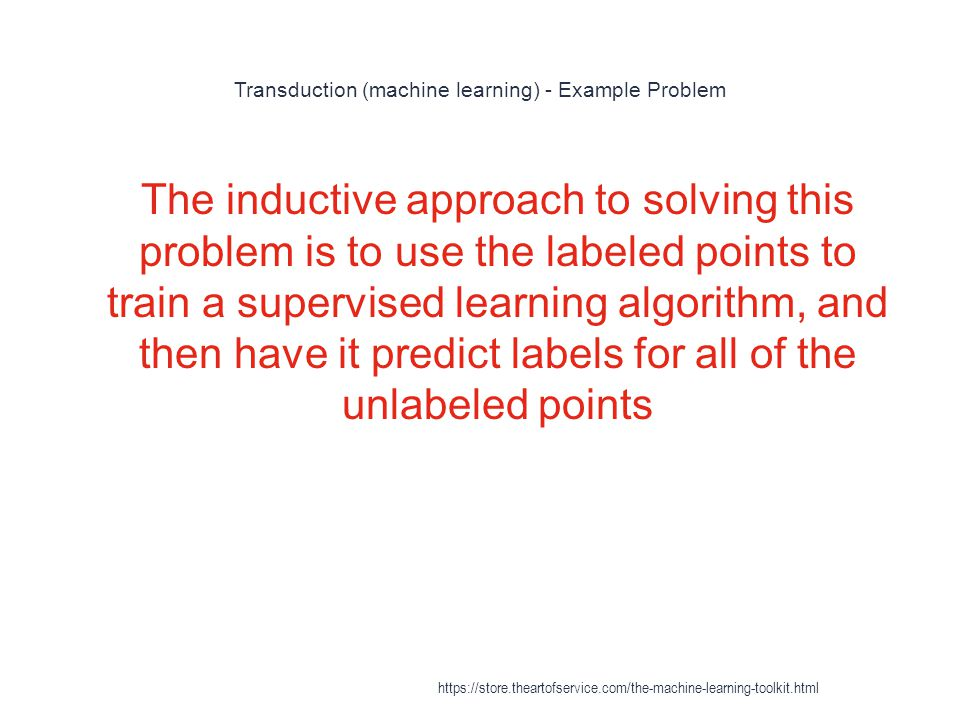 Transduction (machine learning) - Example Problem 1 The inductive approach to solving this problem is to use the labeled points to train a supervised