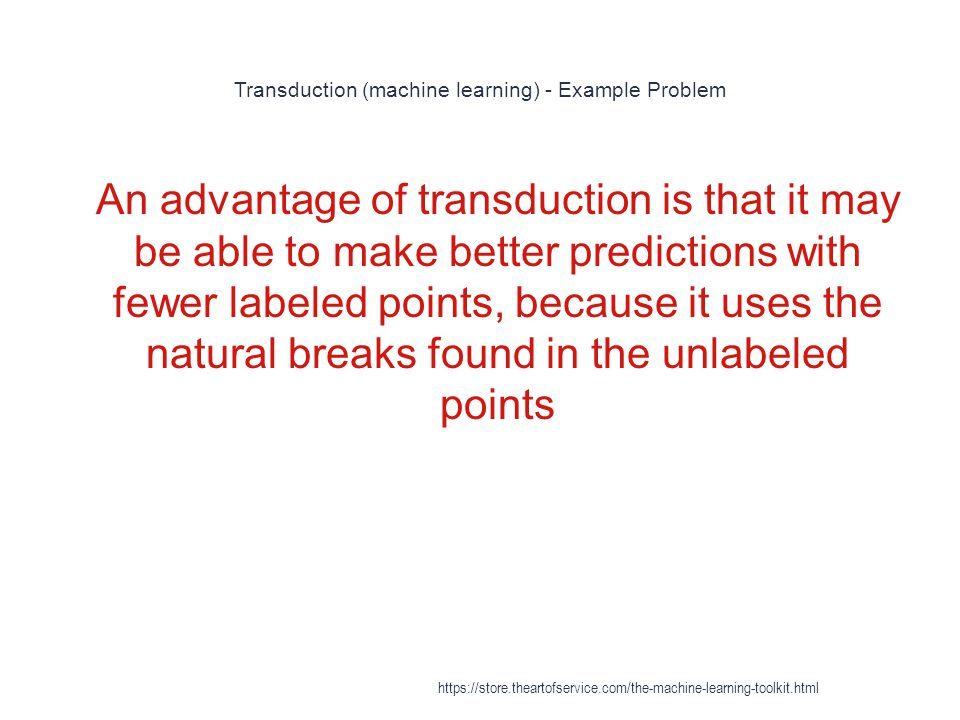 Transduction (machine learning) - Example Problem 1 An advantage of transduction is that it may be able to make better predictions with fewer labeled