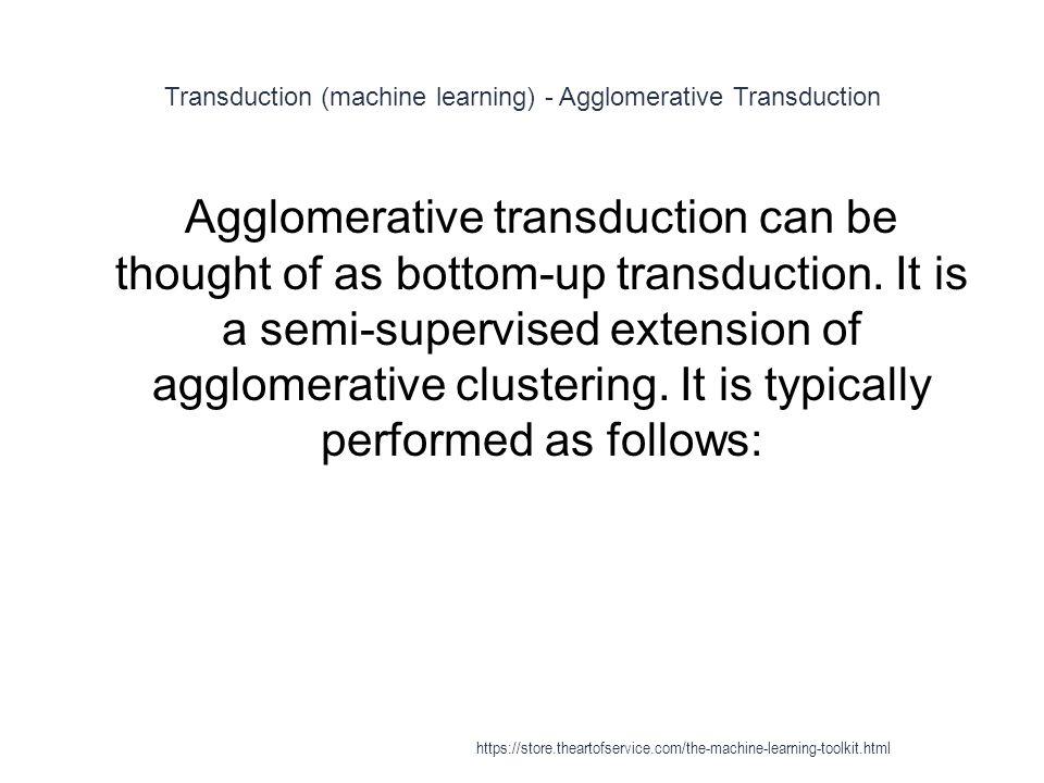 Transduction (machine learning) - Agglomerative Transduction 1 Agglomerative transduction can be thought of as bottom-up transduction. It is a semi-su