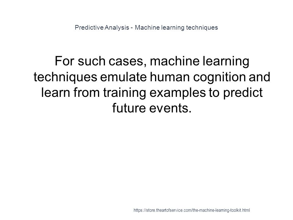 Predictive Analysis - Machine learning techniques 1 For such cases, machine learning techniques emulate human cognition and learn from training exampl