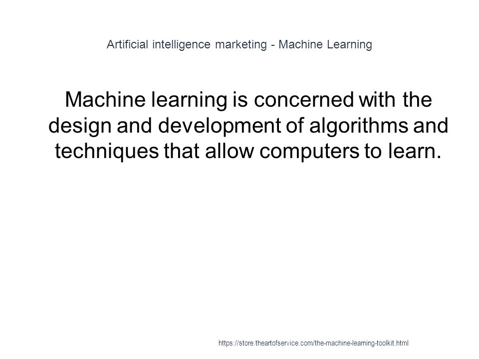 Artificial intelligence marketing - Machine Learning 1 Machine learning is concerned with the design and development of algorithms and techniques that