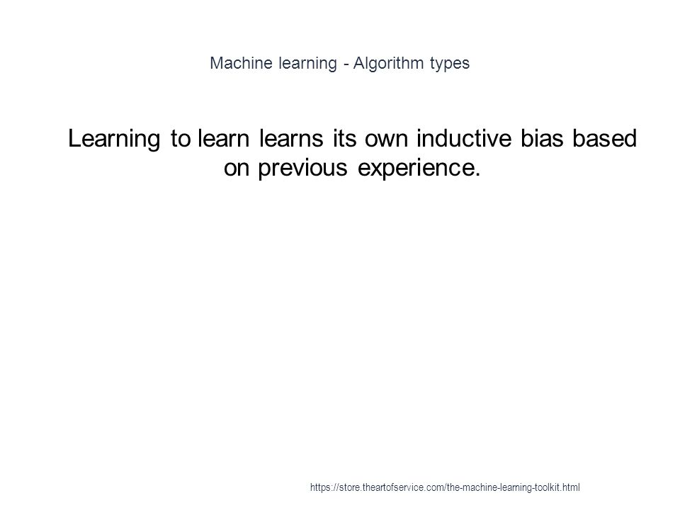 Machine learning - Algorithm types 1 Learning to learn learns its own inductive bias based on previous experience. https://store.theartofservice.com/t