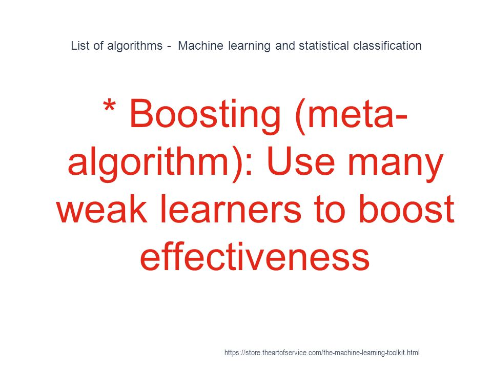 List of algorithms - Machine learning and statistical classification 1 * Boosting (meta- algorithm): Use many weak learners to boost effectiveness htt