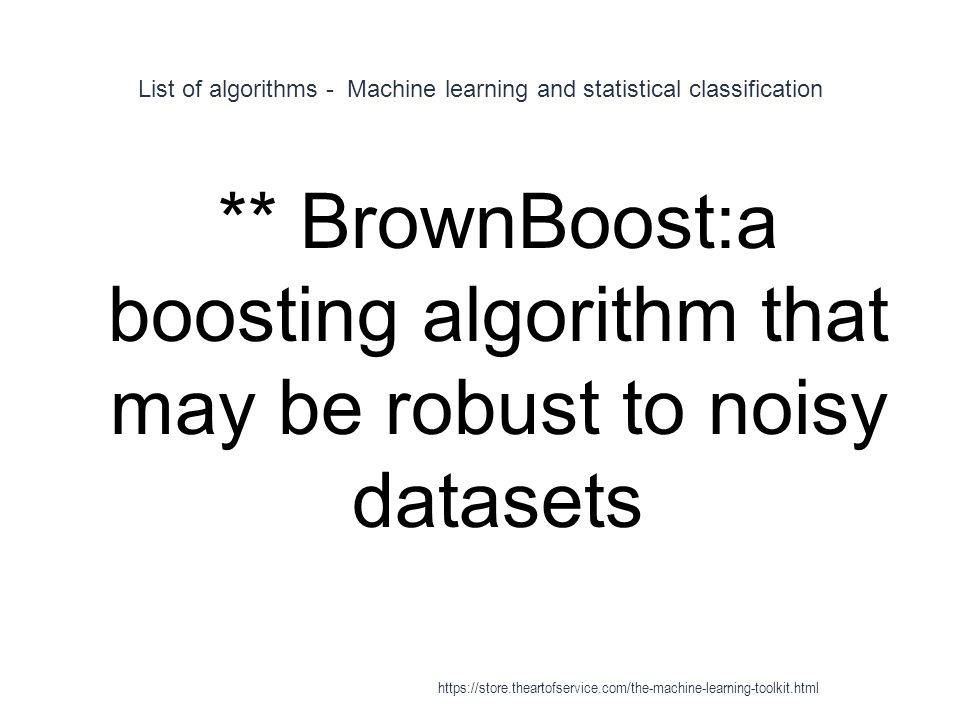 List of algorithms - Machine learning and statistical classification 1 ** BrownBoost:a boosting algorithm that may be robust to noisy datasets https:/