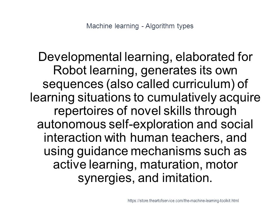 Machine learning - Algorithm types 1 Developmental learning, elaborated for Robot learning, generates its own sequences (also called curriculum) of le