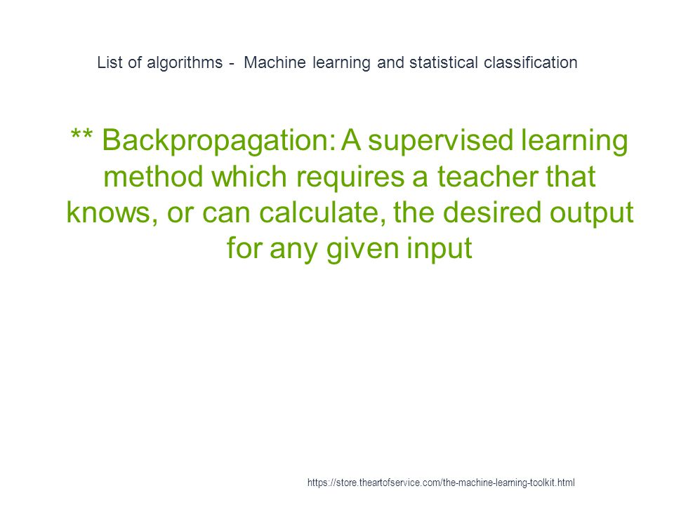 List of algorithms - Machine learning and statistical classification 1 ** Backpropagation: A supervised learning method which requires a teacher that