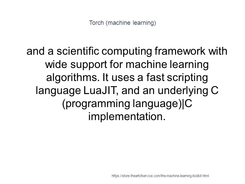 Torch (machine learning) 1 and a scientific computing framework with wide support for machine learning algorithms. It uses a fast scripting language L
