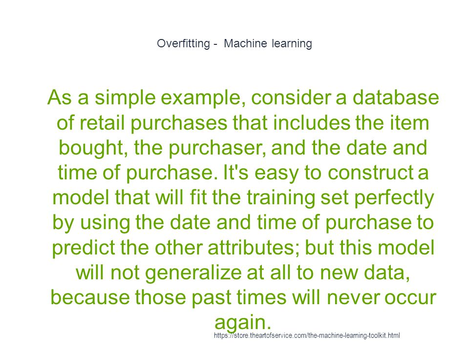 Overfitting - Machine learning 1 As a simple example, consider a database of retail purchases that includes the item bought, the purchaser, and the da