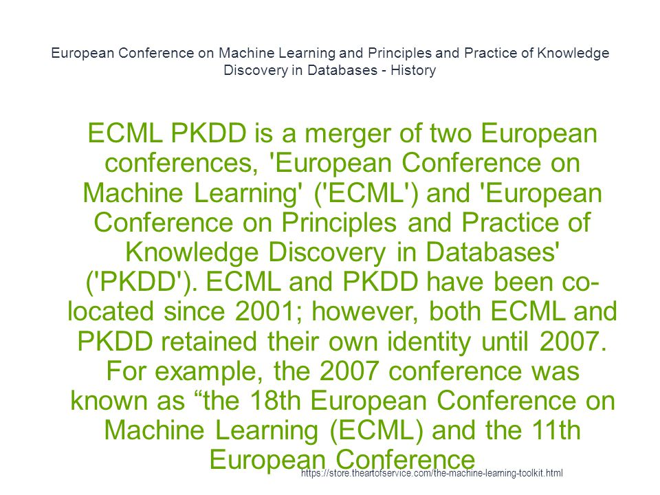 European Conference on Machine Learning and Principles and Practice of Knowledge Discovery in Databases - History 1 ECML PKDD is a merger of two Europ