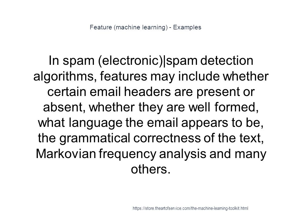 Feature (machine learning) - Examples 1 In spam (electronic)|spam detection algorithms, features may include whether certain email headers are present