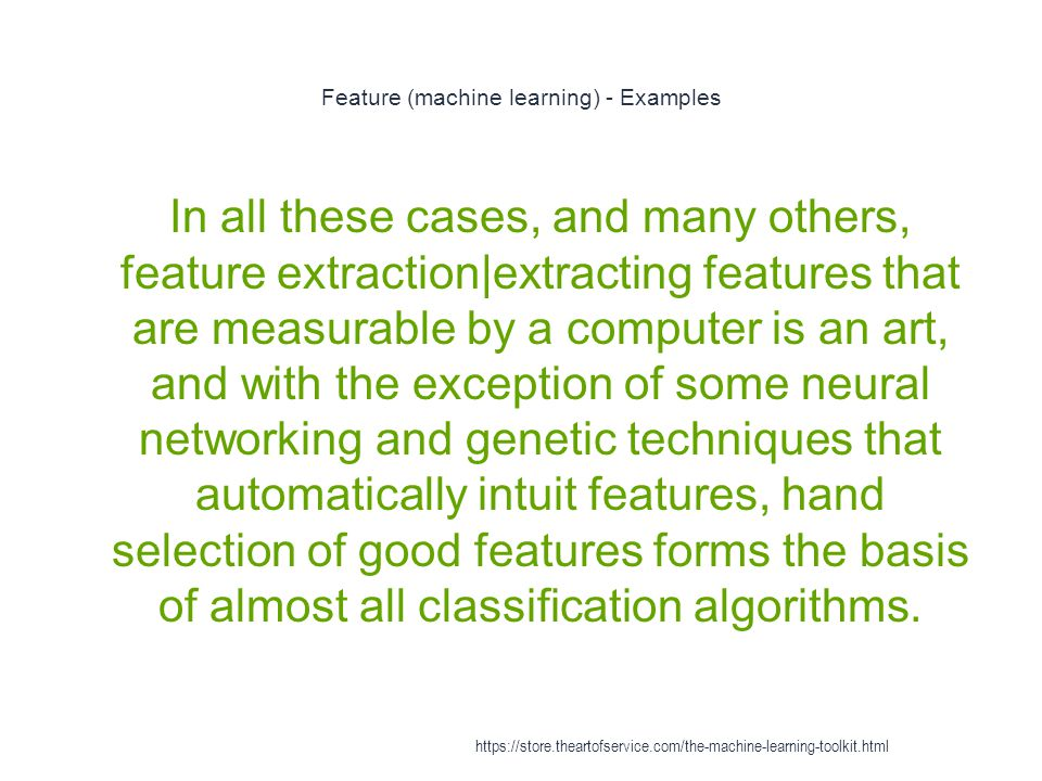 Feature (machine learning) - Examples 1 In all these cases, and many others, feature extraction|extracting features that are measurable by a computer