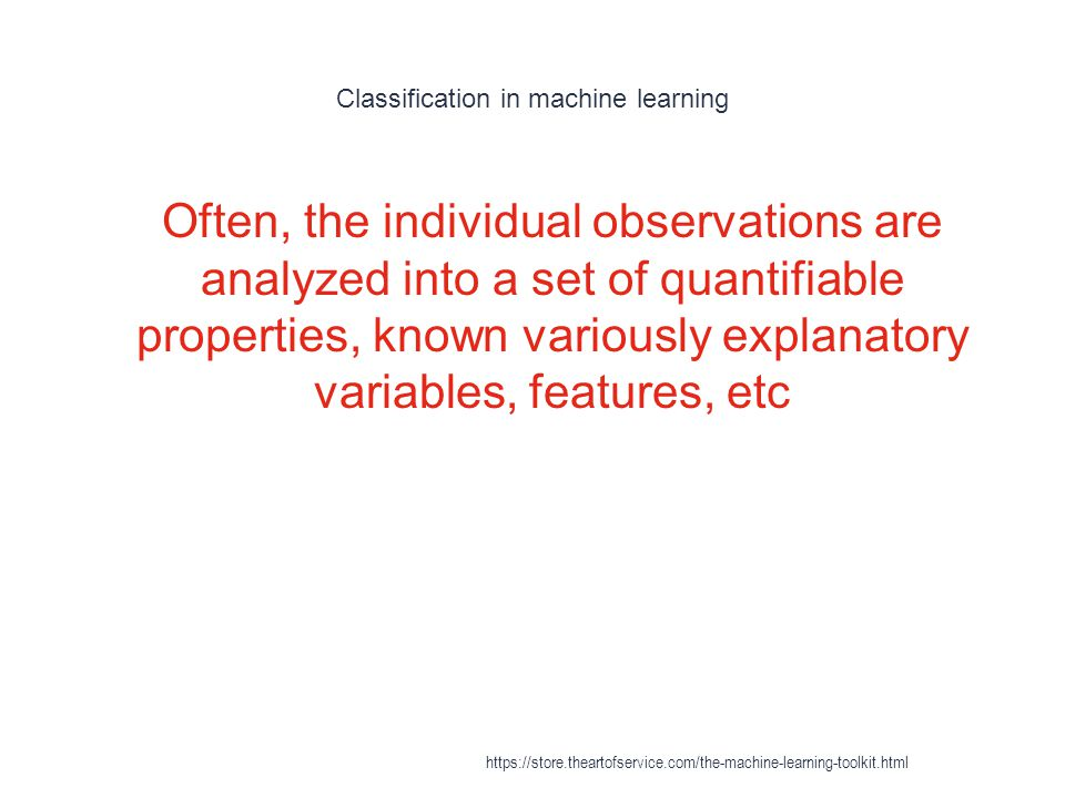 Classification in machine learning 1 Often, the individual observations are analyzed into a set of quantifiable properties, known variously explanator