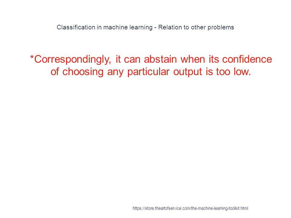 Classification in machine learning - Relation to other problems 1 *Correspondingly, it can abstain when its confidence of choosing any particular outp