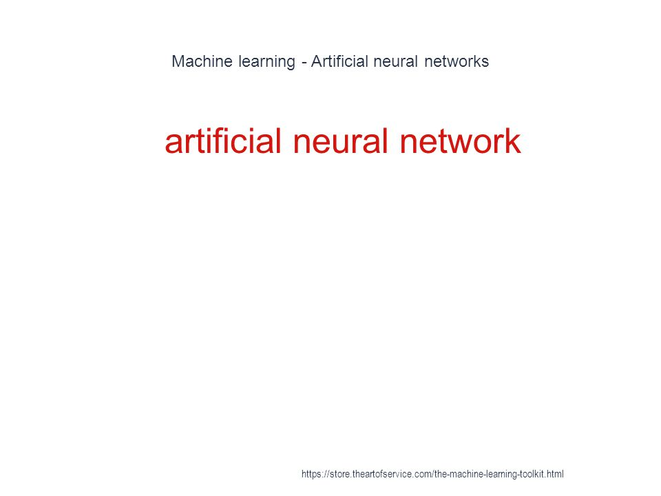 Machine learning - Artificial neural networks 1 artificial neural network https://store.theartofservice.com/the-machine-learning-toolkit.html