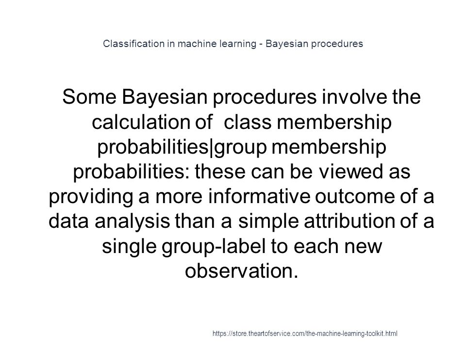 Classification in machine learning - Bayesian procedures 1 Some Bayesian procedures involve the calculation of class membership probabilities|group me