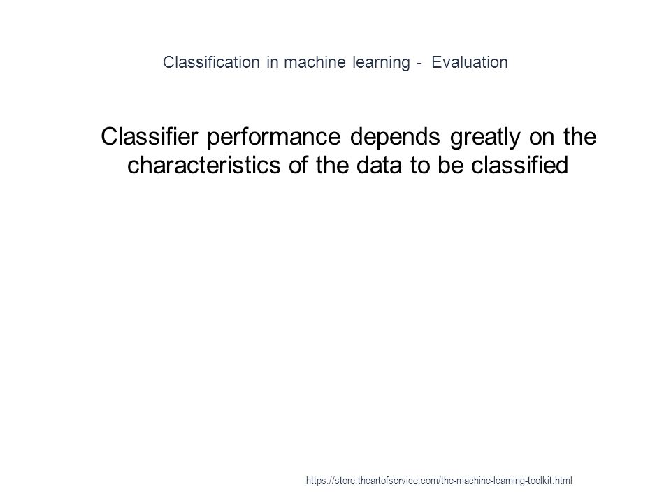 Classification in machine learning - Evaluation 1 Classifier performance depends greatly on the characteristics of the data to be classified https://s