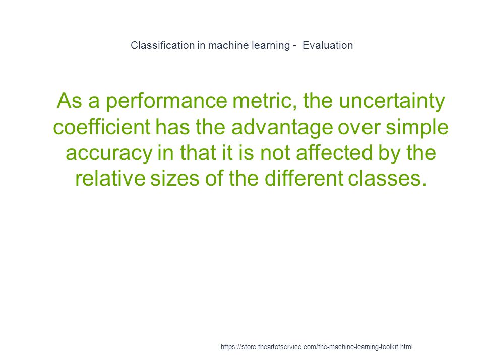 Classification in machine learning - Evaluation 1 As a performance metric, the uncertainty coefficient has the advantage over simple accuracy in that