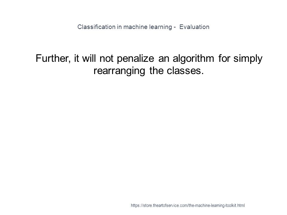 Classification in machine learning - Evaluation 1 Further, it will not penalize an algorithm for simply rearranging the classes. https://store.thearto