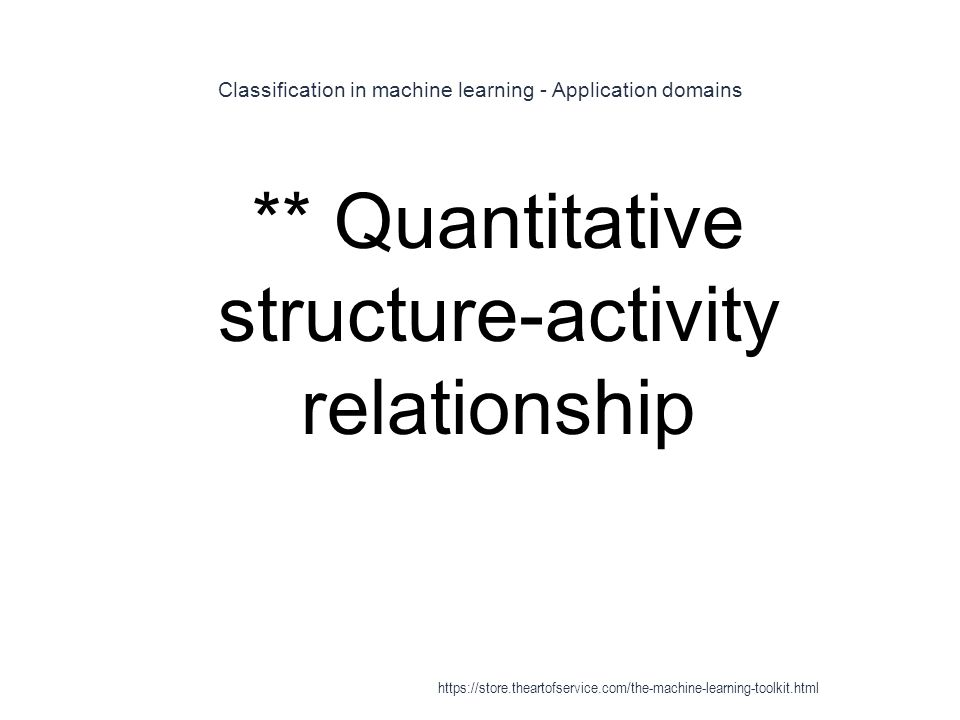 Classification in machine learning - Application domains 1 ** Quantitative structure-activity relationship https://store.theartofservice.com/the-machi