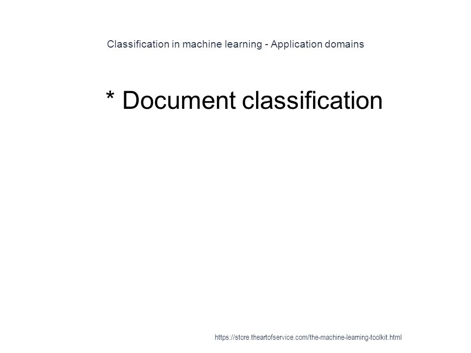 Classification in machine learning - Application domains 1 * Document classification https://store.theartofservice.com/the-machine-learning-toolkit.ht