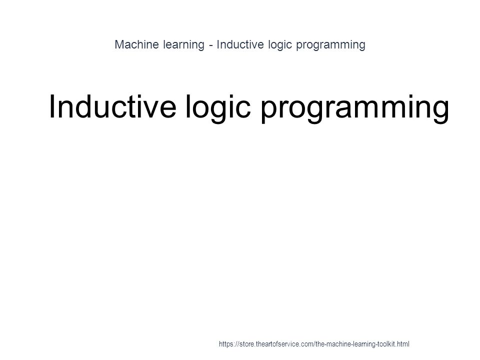 Machine learning - Inductive logic programming 1 Inductive logic programming https://store.theartofservice.com/the-machine-learning-toolkit.html