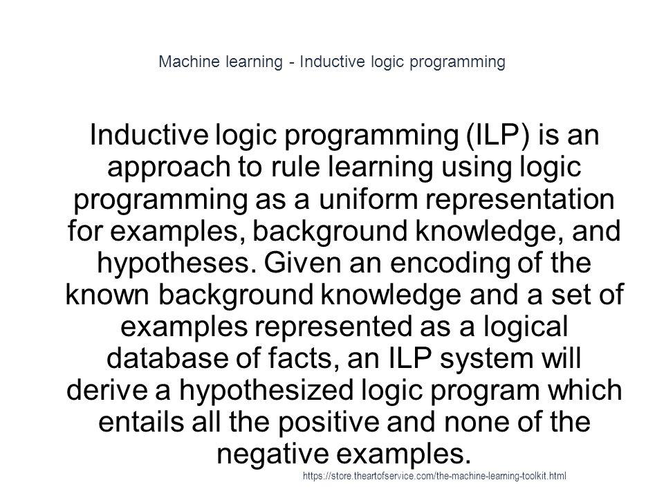 Machine learning - Inductive logic programming 1 Inductive logic programming (ILP) is an approach to rule learning using logic programming as a unifor