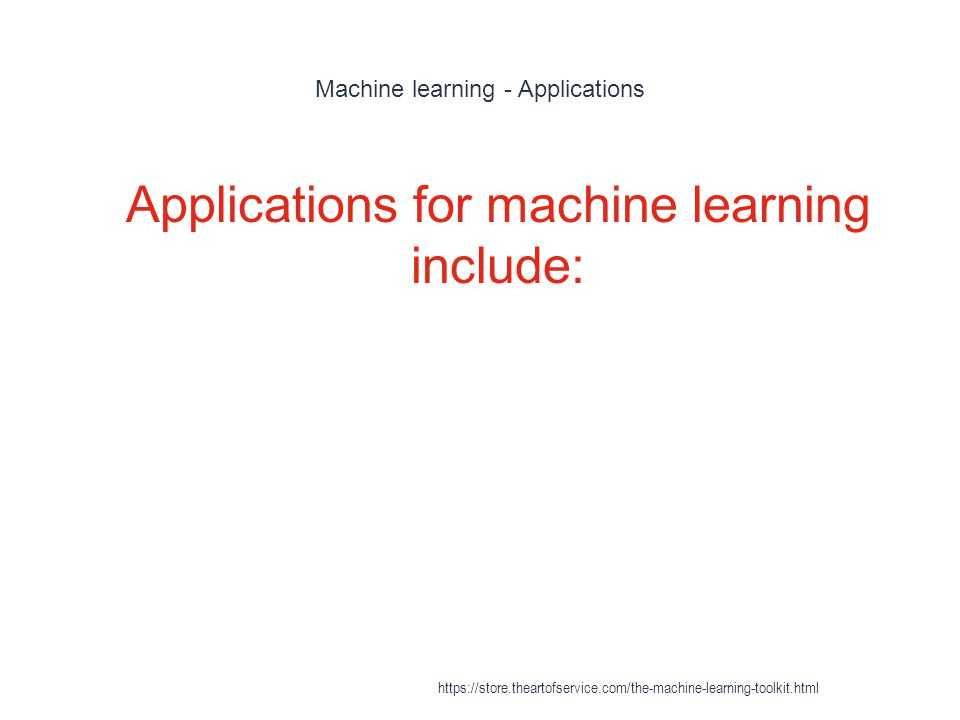 Machine learning - Applications 1 Applications for machine learning include: https://store.theartofservice.com/the-machine-learning-toolkit.html
