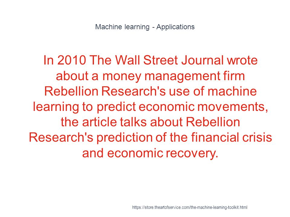Machine learning - Applications 1 In 2010 The Wall Street Journal wrote about a money management firm Rebellion Research's use of machine learning to