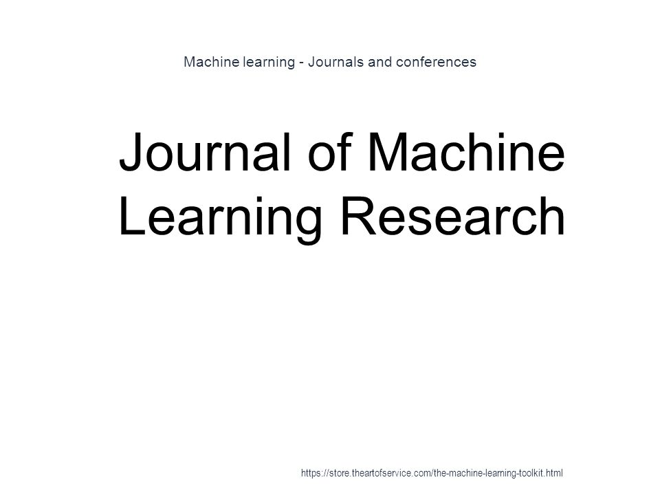 Machine learning - Journals and conferences 1 Journal of Machine Learning Research https://store.theartofservice.com/the-machine-learning-toolkit.html