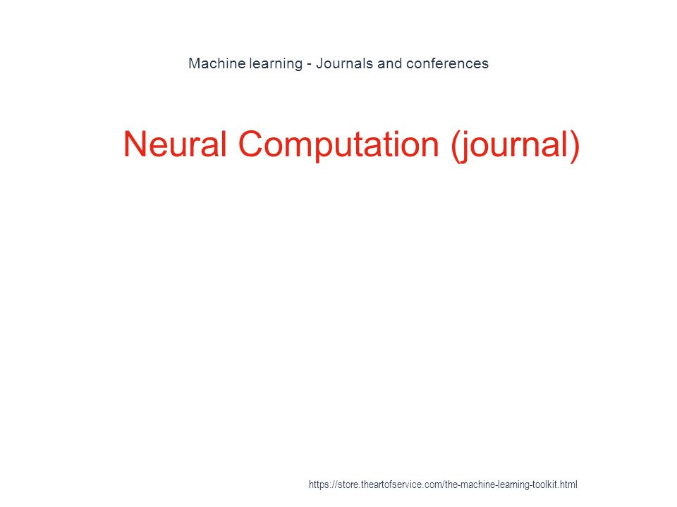 Machine learning - Journals and conferences 1 Neural Computation (journal) https://store.theartofservice.com/the-machine-learning-toolkit.html