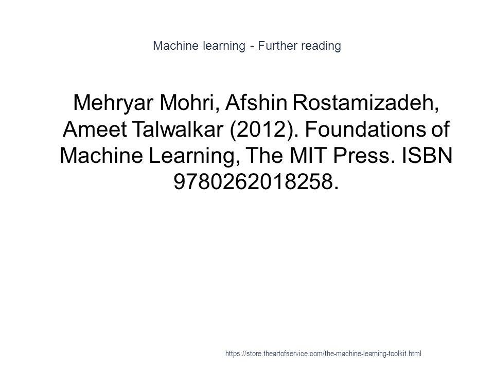 Machine learning - Further reading 1 Mehryar Mohri, Afshin Rostamizadeh, Ameet Talwalkar (2012). Foundations of Machine Learning, The MIT Press. ISBN