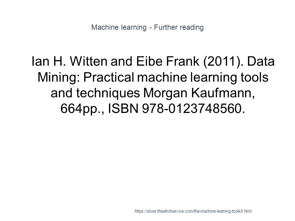Machine learning - Further reading 1 Ian H. Witten and Eibe Frank (2011). Data Mining: Practical machine learning tools and techniques Morgan Kaufmann