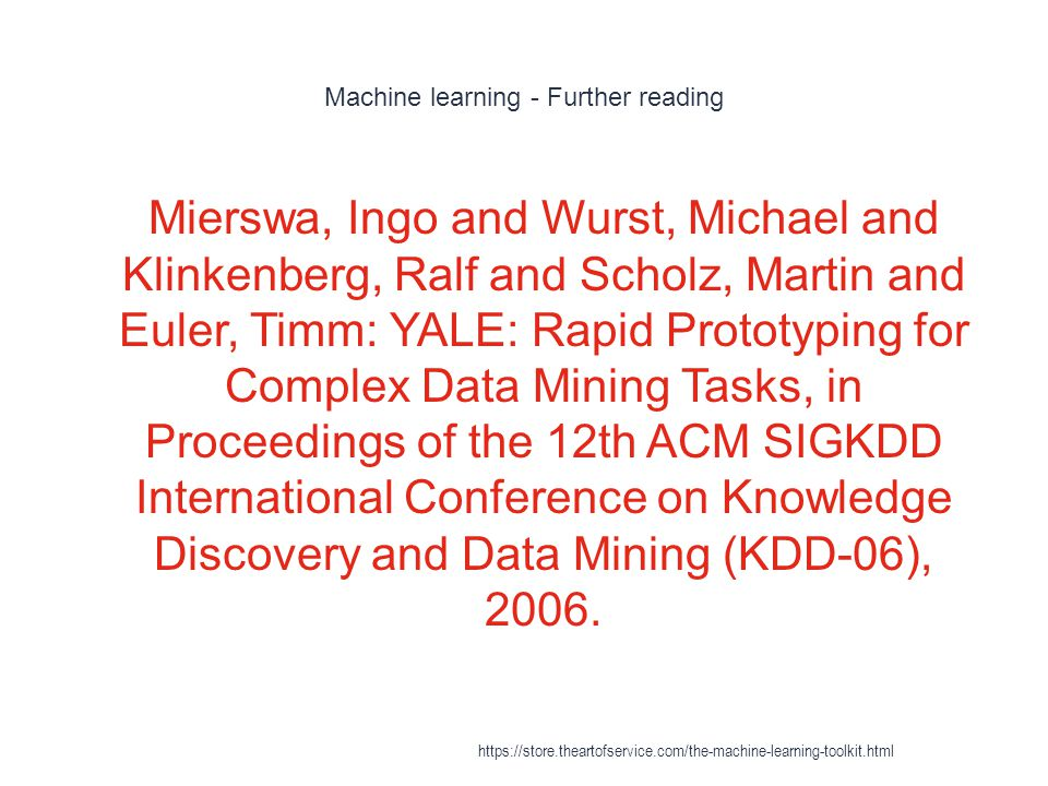 Machine learning - Further reading 1 Mierswa, Ingo and Wurst, Michael and Klinkenberg, Ralf and Scholz, Martin and Euler, Timm: YALE: Rapid Prototypin