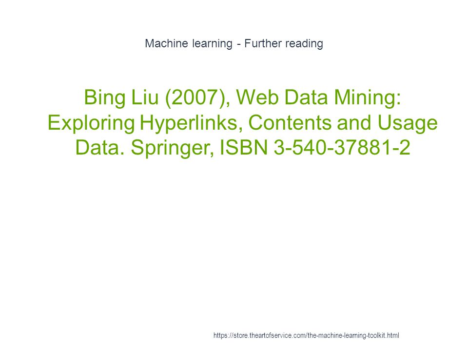 Machine learning - Further reading 1 Bing Liu (2007), Web Data Mining: Exploring Hyperlinks, Contents and Usage Data. Springer, ISBN 3-540-37881-2 htt