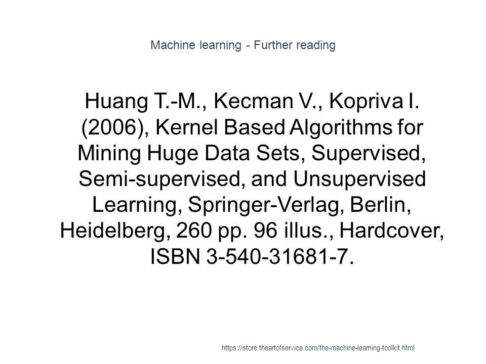 Machine learning - Further reading 1 Huang T.-M., Kecman V., Kopriva I. (2006), Kernel Based Algorithms for Mining Huge Data Sets, Supervised, Semi-su