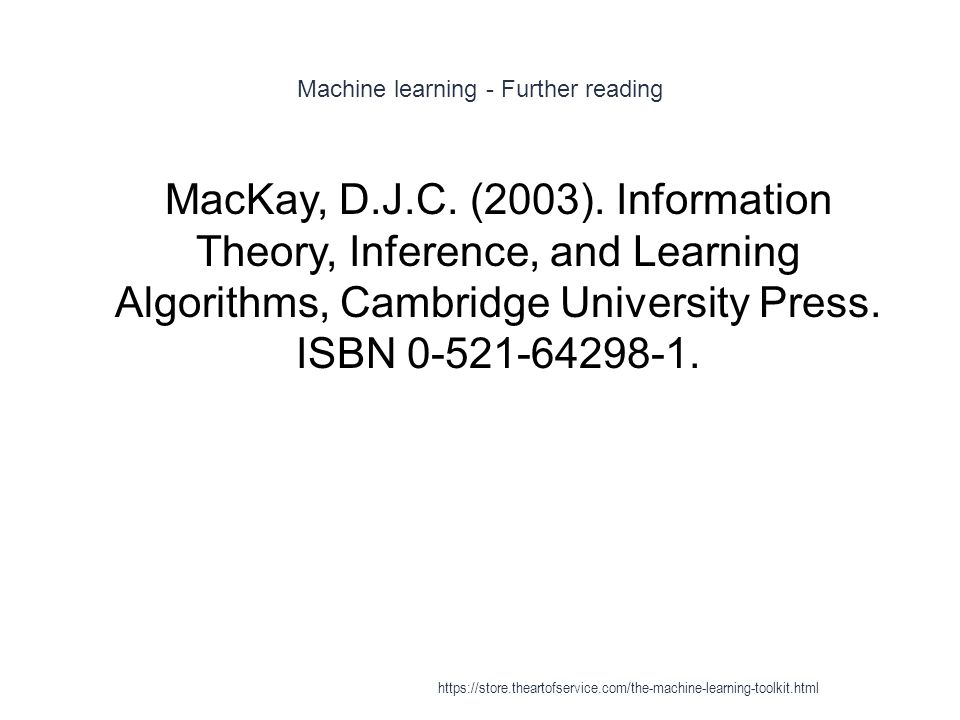 Machine learning - Further reading 1 MacKay, D.J.C. (2003). Information Theory, Inference, and Learning Algorithms, Cambridge University Press. ISBN 0